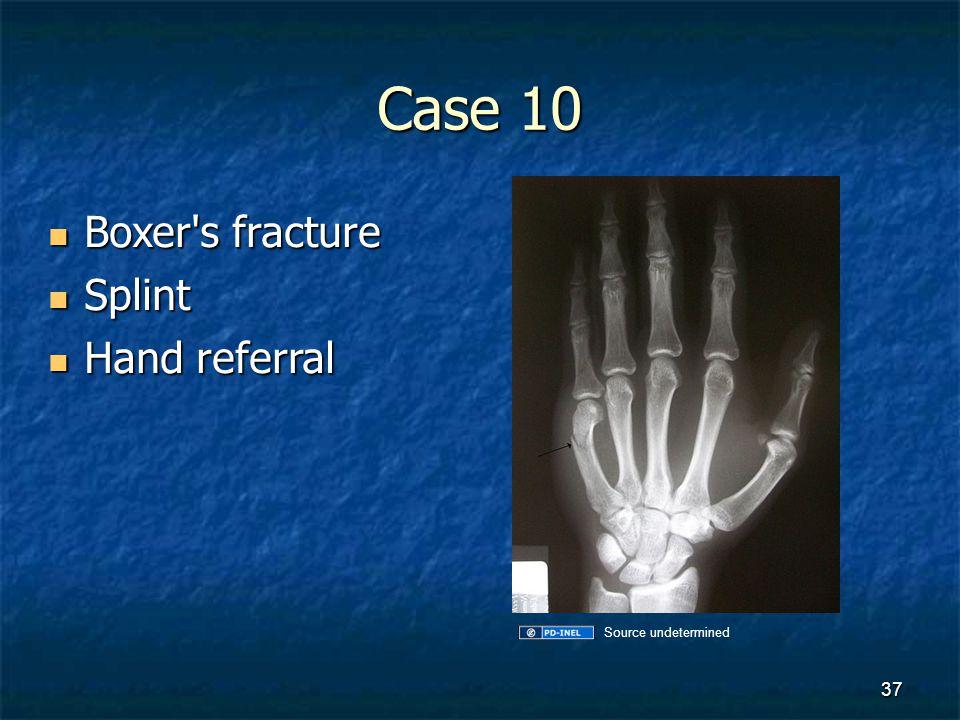 Case 10 Boxer's fracture Boxer's fracture Splint Splint Hand referral Hand referral 37 Source undetermined