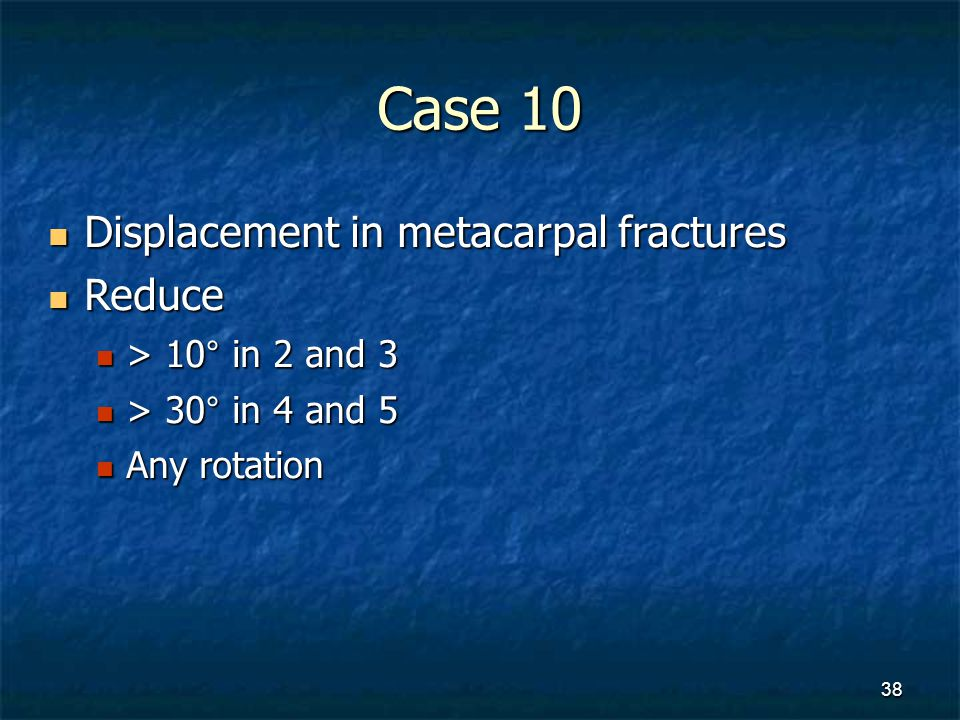 Case 10 Displacement in metacarpal fractures Displacement in metacarpal fractures Reduce Reduce > 10° in 2 and 3 > 10° in 2 and 3 > 30° in 4 and 5 > 3