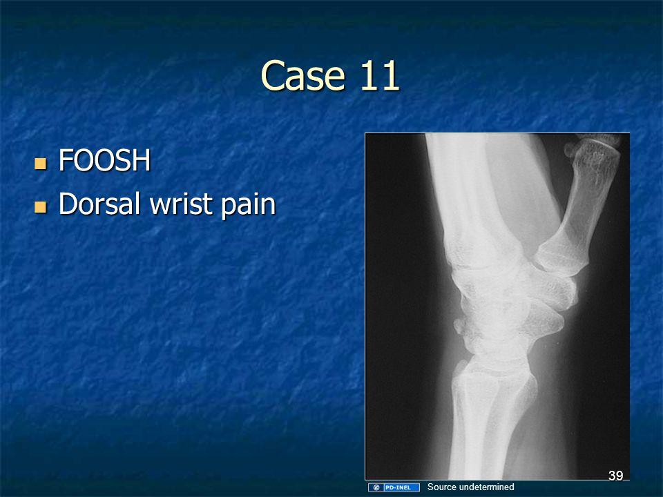 Case 11 FOOSH FOOSH Dorsal wrist pain Dorsal wrist pain 39 Source undetermined