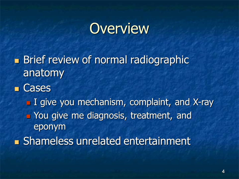 Overview Brief review of normal radiographic anatomy Brief review of normal radiographic anatomy Cases Cases I give you mechanism, complaint, and X-ra