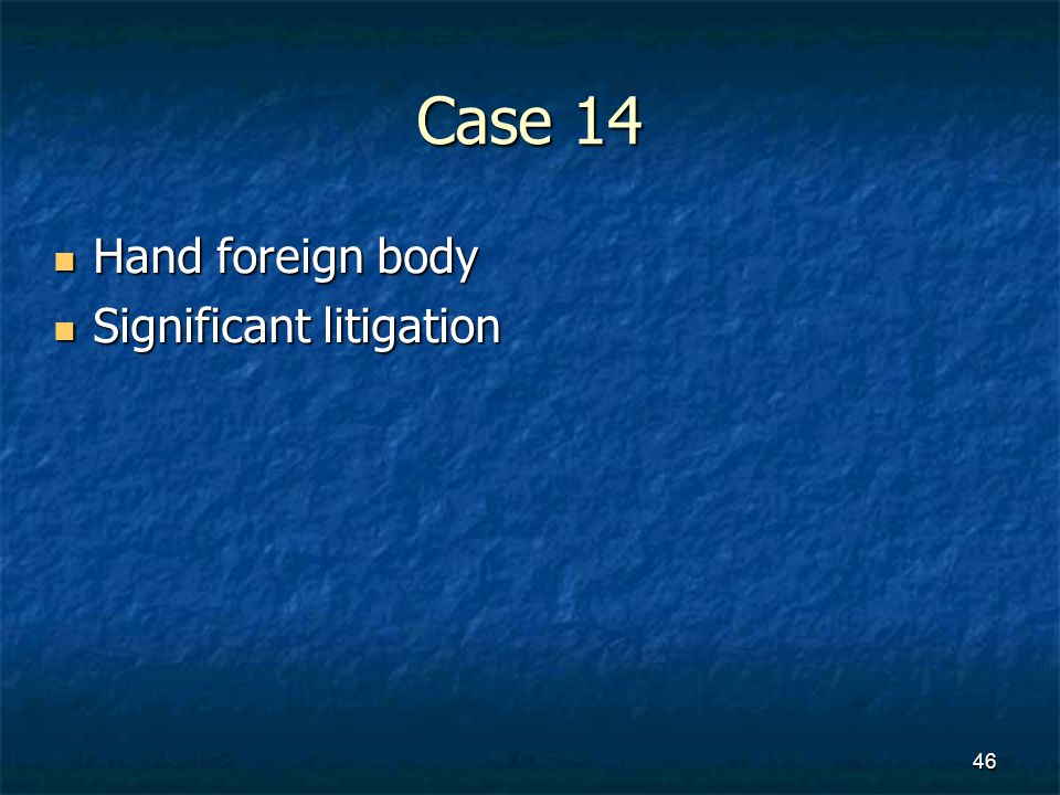 Case 14 Hand foreign body Hand foreign body Significant litigation Significant litigation 46