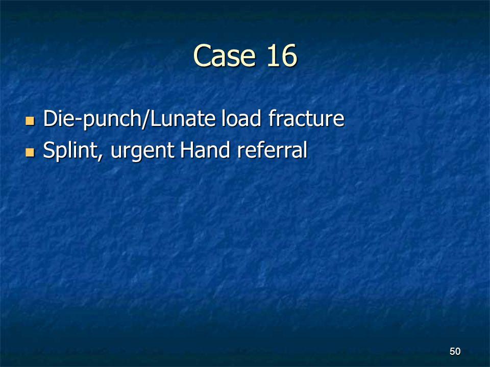 Case 16 Die-punch/Lunate load fracture Die-punch/Lunate load fracture Splint, urgent Hand referral Splint, urgent Hand referral 50