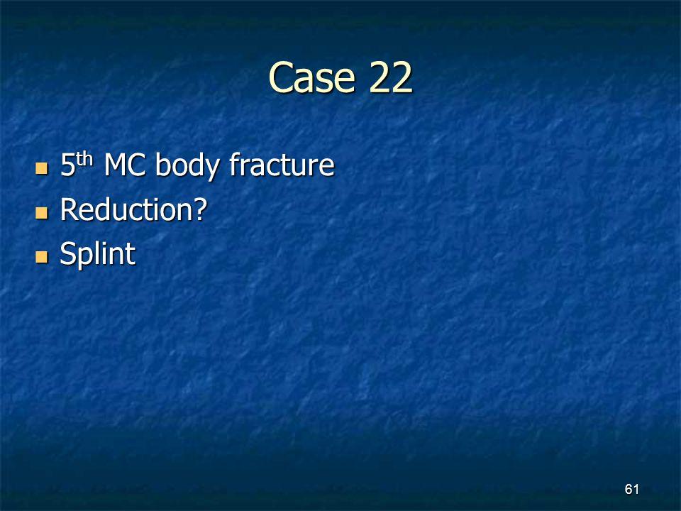 Case 22 5 th MC body fracture 5 th MC body fracture Reduction? Reduction? Splint Splint 61