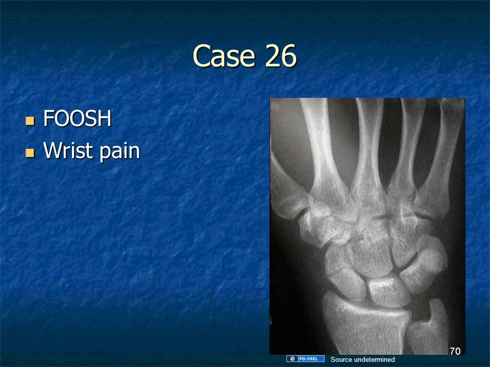Case 26 FOOSH FOOSH Wrist pain Wrist pain 70 Source undetermined