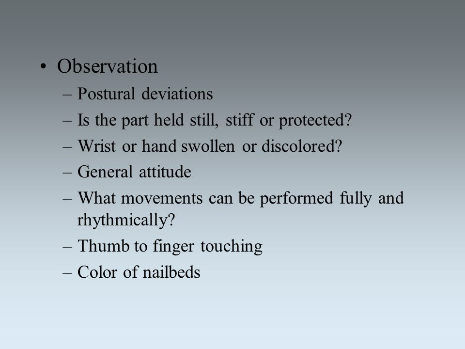 Observation –Postural deviations –Is the part held still, stiff or protected? –Wrist or hand swollen or discolored? –General attitude –What movements