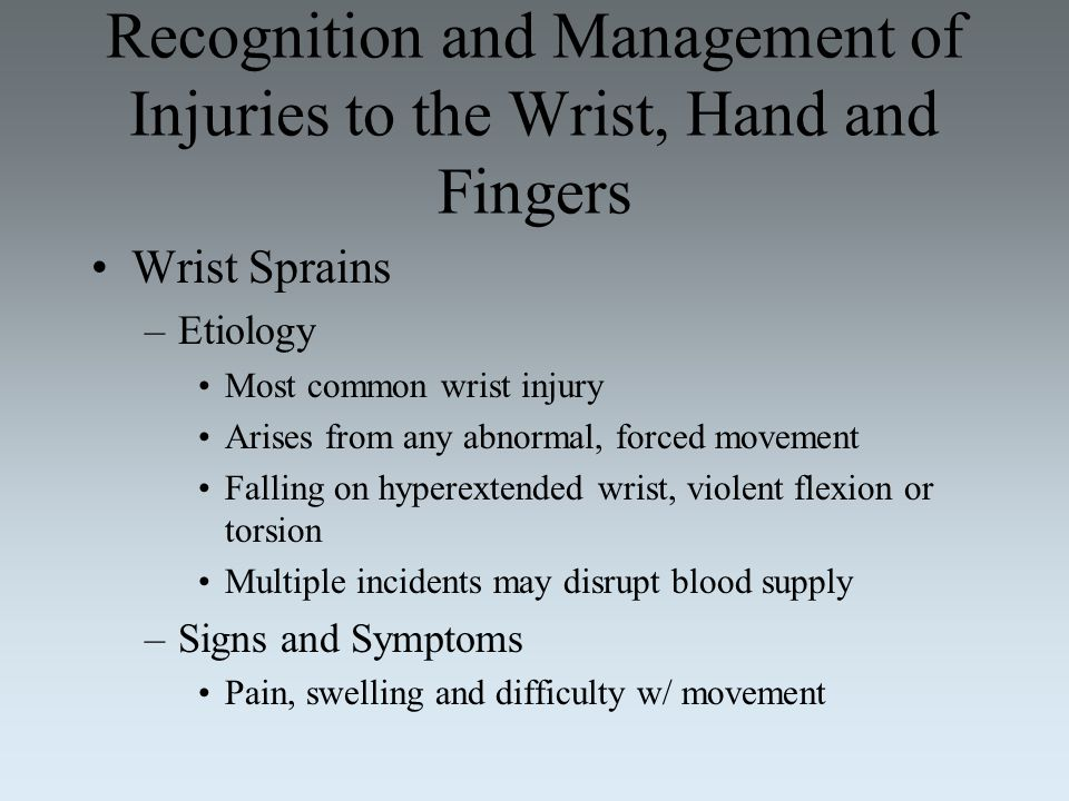Recognition and Management of Injuries to the Wrist, Hand and Fingers Wrist Sprains –Etiology Most common wrist injury Arises from any abnormal, force