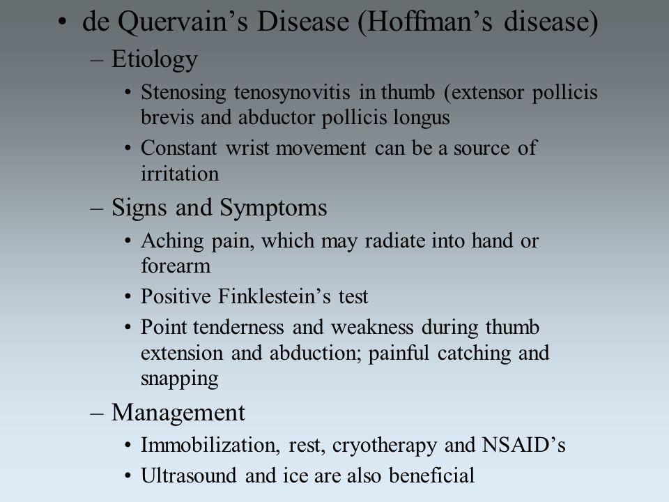 de Quervain's Disease (Hoffman's disease) –Etiology Stenosing tenosynovitis in thumb (extensor pollicis brevis and abductor pollicis longus Constant w