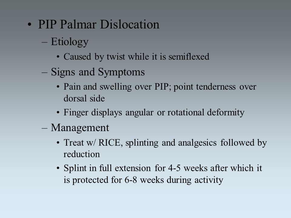 PIP Palmar Dislocation –Etiology Caused by twist while it is semiflexed –Signs and Symptoms Pain and swelling over PIP; point tenderness over dorsal s