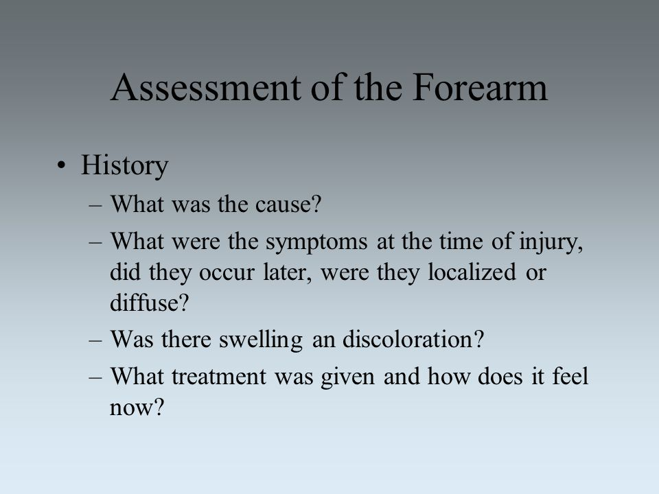 Assessment of the Forearm History –What was the cause? –What were the symptoms at the time of injury, did they occur later, were they localized or dif