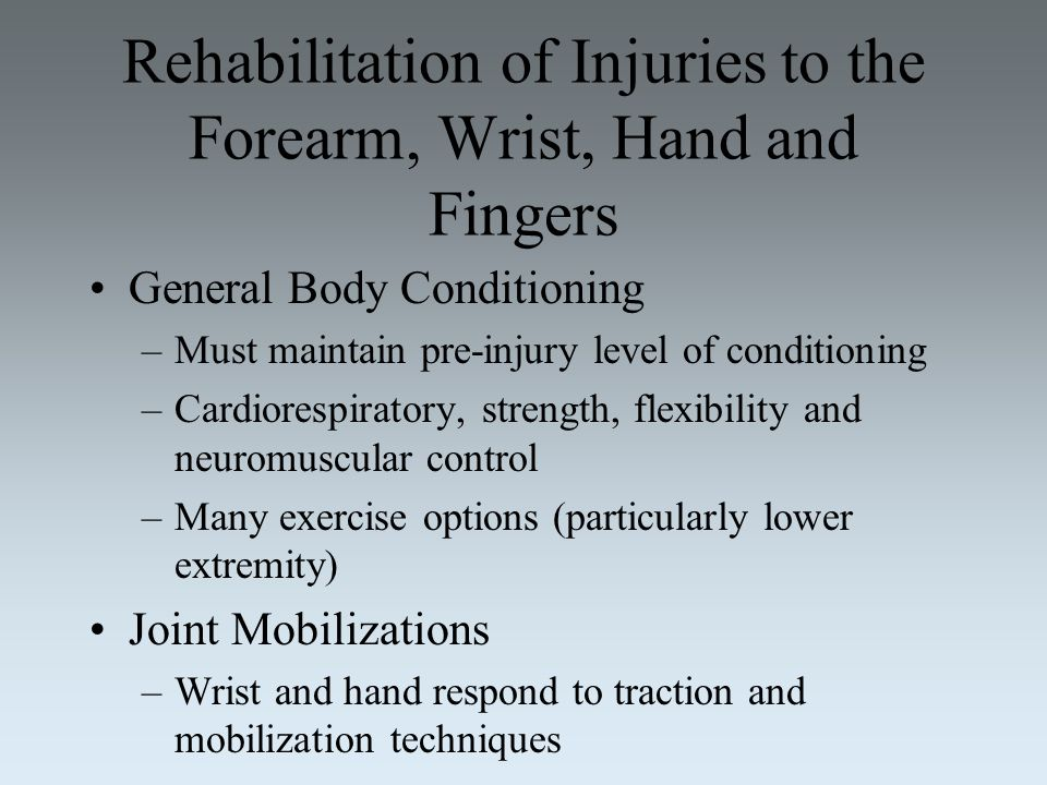 Rehabilitation of Injuries to the Forearm, Wrist, Hand and Fingers General Body Conditioning –Must maintain pre-injury level of conditioning –Cardiore