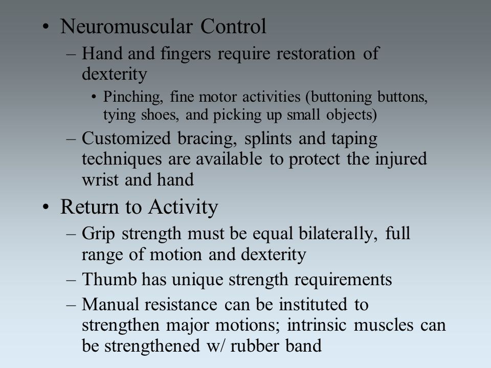 Neuromuscular Control –Hand and fingers require restoration of dexterity Pinching, fine motor activities (buttoning buttons, tying shoes, and picking