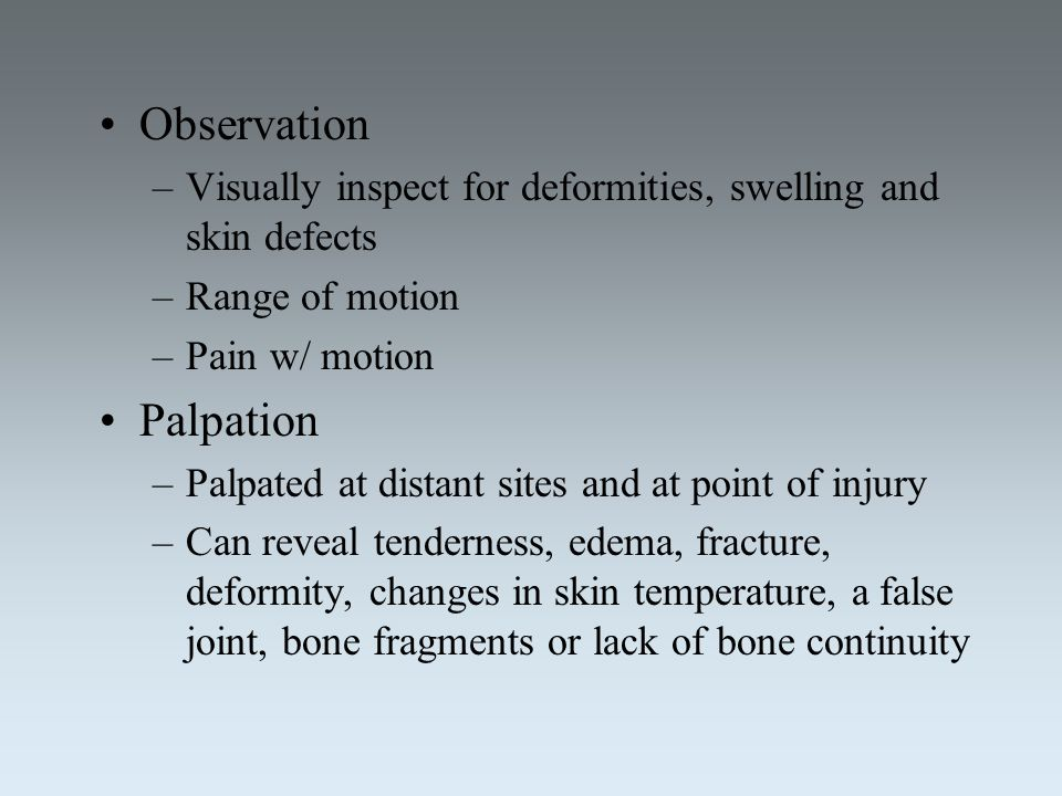 Observation –Visually inspect for deformities, swelling and skin defects –Range of motion –Pain w/ motion Palpation –Palpated at distant sites and at