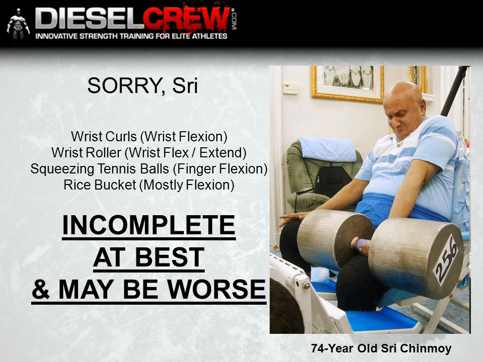 SORRY, Sri 74-Year Old Sri Chinmoy Wrist Curls (Wrist Flexion) Wrist Roller (Wrist Flex / Extend) Squeezing Tennis Balls (Finger Flexion) Rice Bucket (Mostly Flexion) INCOMPLETE AT BEST & MAY BE WORSE