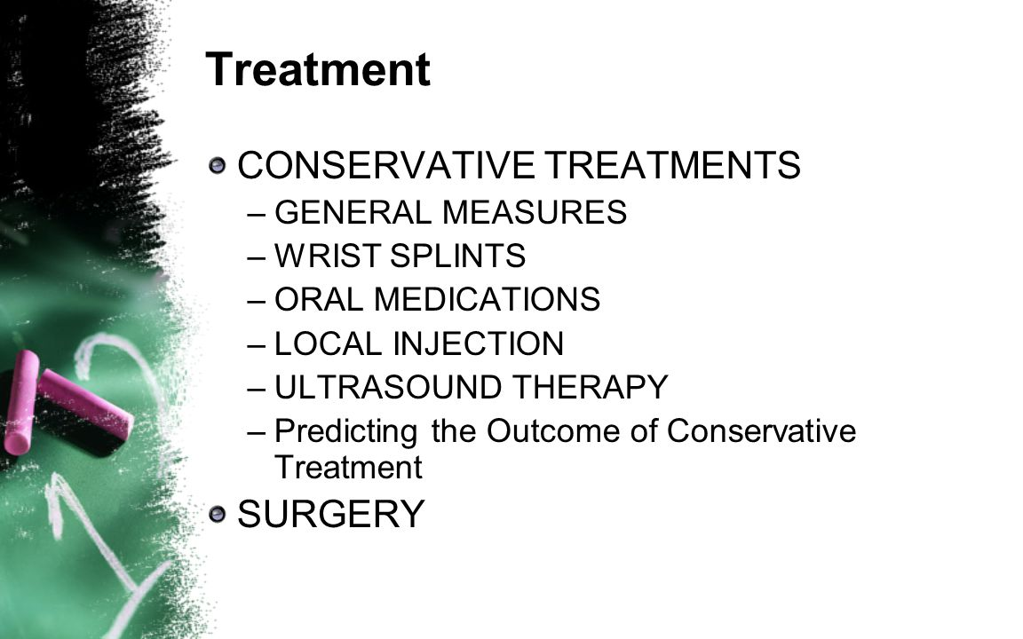 Treatment CONSERVATIVE TREATMENTS –GENERAL MEASURES –WRIST SPLINTS –ORAL MEDICATIONS –LOCAL INJECTION –ULTRASOUND THERAPY –Predicting the Outcome of C