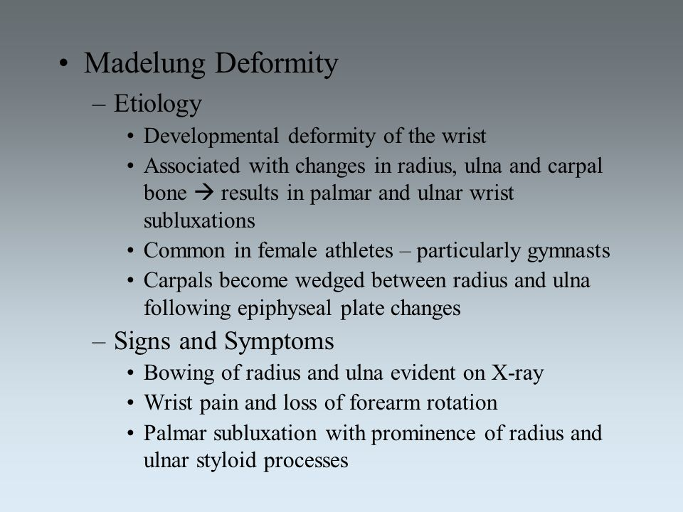 Madelung Deformity –Etiology Developmental deformity of the wrist Associated with changes in radius, ulna and carpal bone  results in palmar and ulna