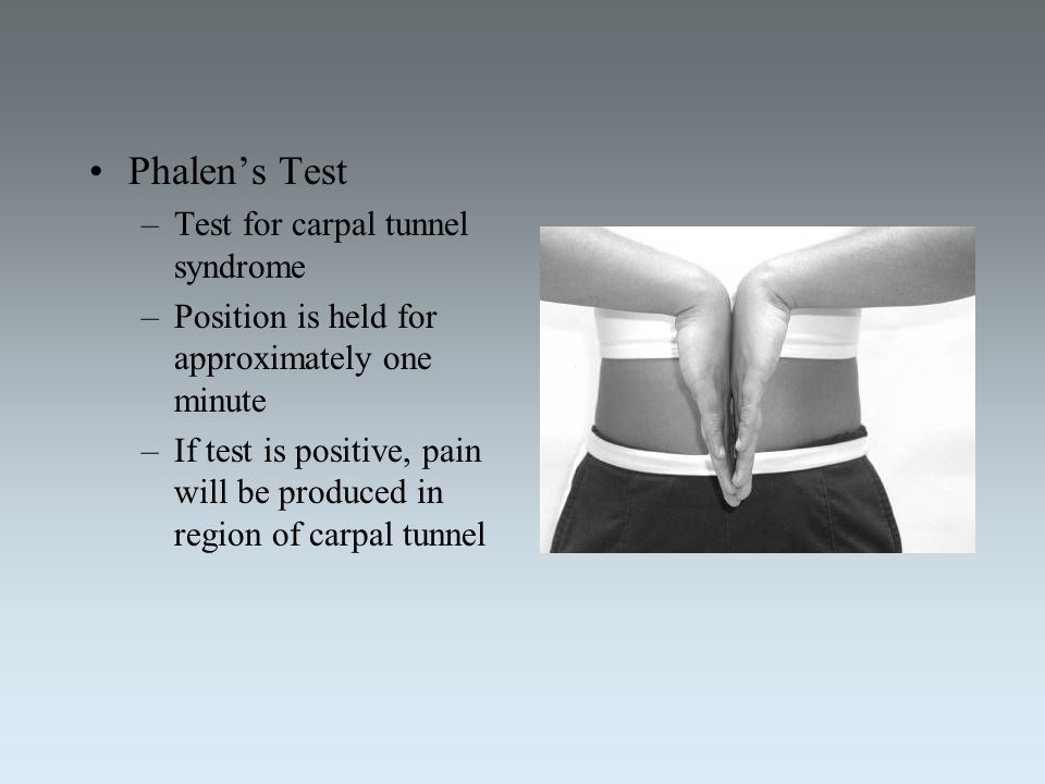 Phalen's Test –Test for carpal tunnel syndrome –Position is held for approximately one minute –If test is positive, pain will be produced in region of