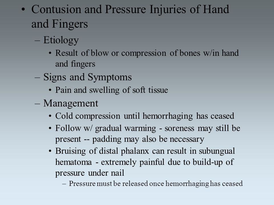 Contusion and Pressure Injuries of Hand and Fingers –Etiology Result of blow or compression of bones w/in hand and fingers –Signs and Symptoms Pain an