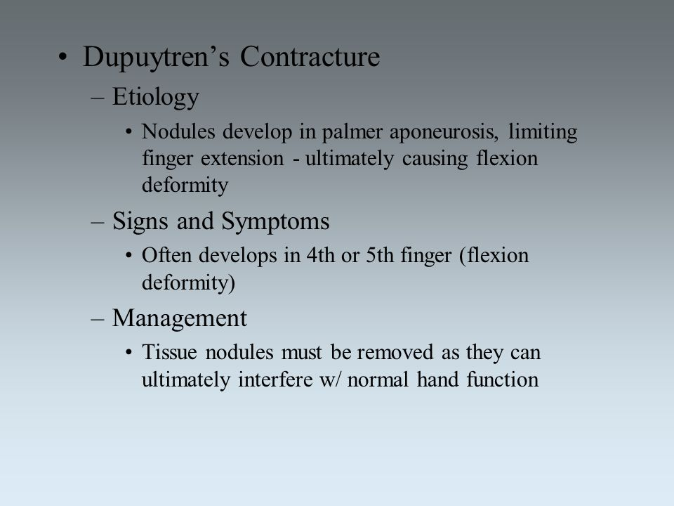 Dupuytren's Contracture –Etiology Nodules develop in palmer aponeurosis, limiting finger extension - ultimately causing flexion deformity –Signs and S