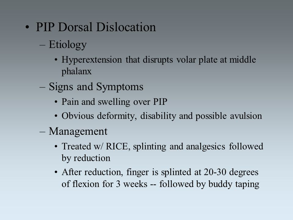 PIP Dorsal Dislocation –Etiology Hyperextension that disrupts volar plate at middle phalanx –Signs and Symptoms Pain and swelling over PIP Obvious def
