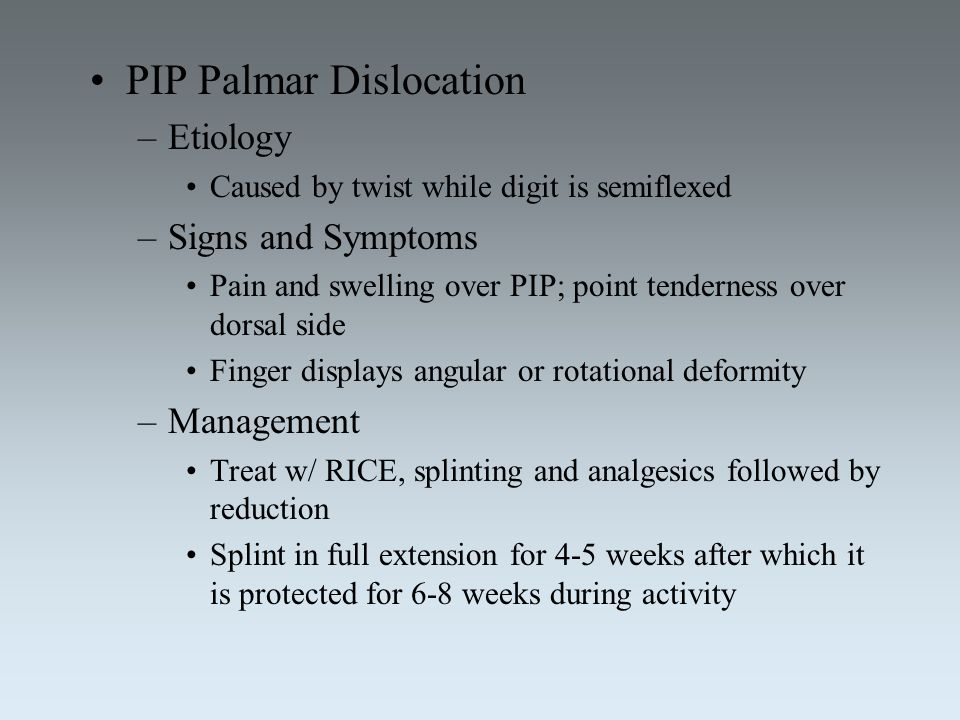 PIP Palmar Dislocation –Etiology Caused by twist while digit is semiflexed –Signs and Symptoms Pain and swelling over PIP; point tenderness over dorsa