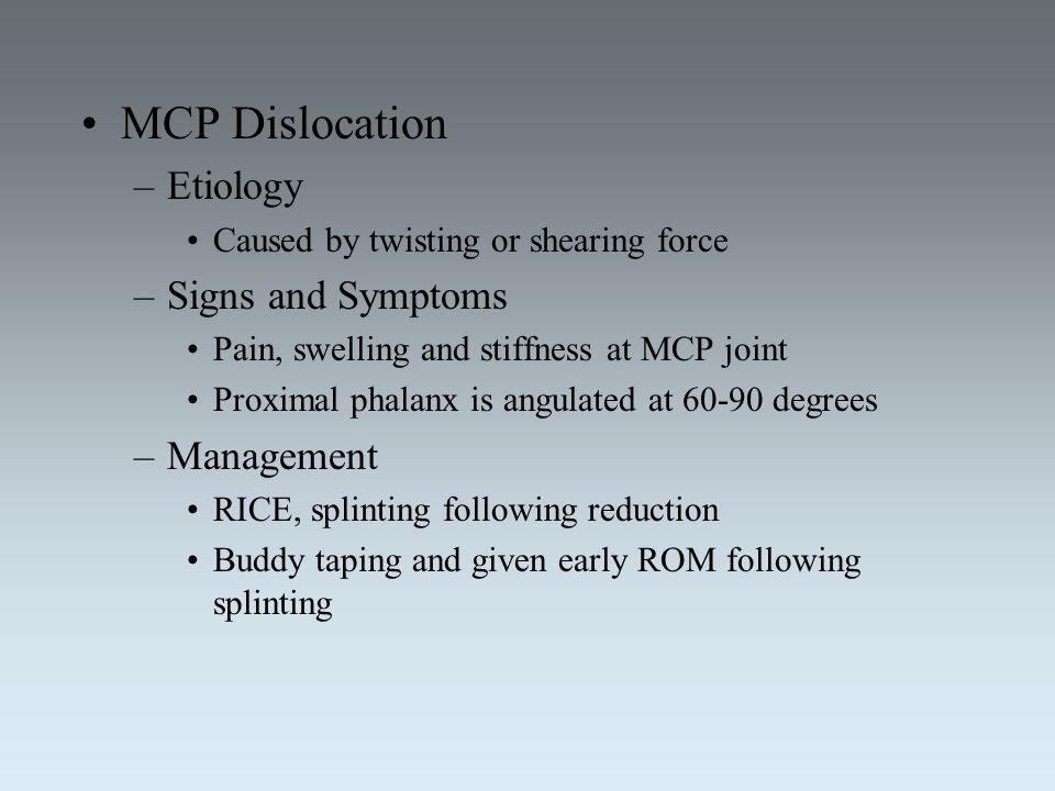 MCP Dislocation –Etiology Caused by twisting or shearing force –Signs and Symptoms Pain, swelling and stiffness at MCP joint Proximal phalanx is angul
