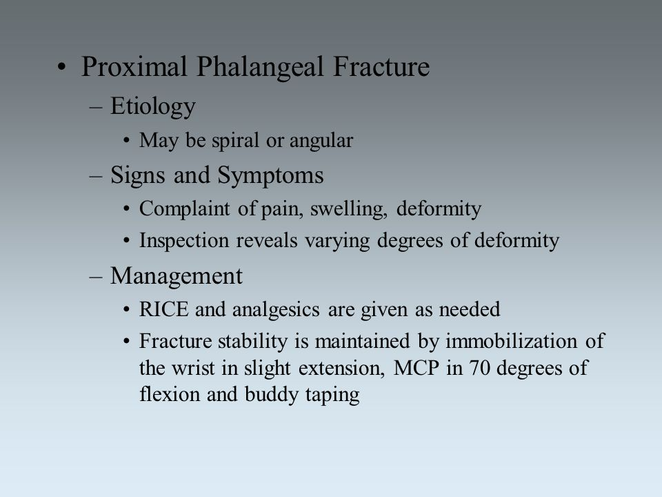 Proximal Phalangeal Fracture –Etiology May be spiral or angular –Signs and Symptoms Complaint of pain, swelling, deformity Inspection reveals varying