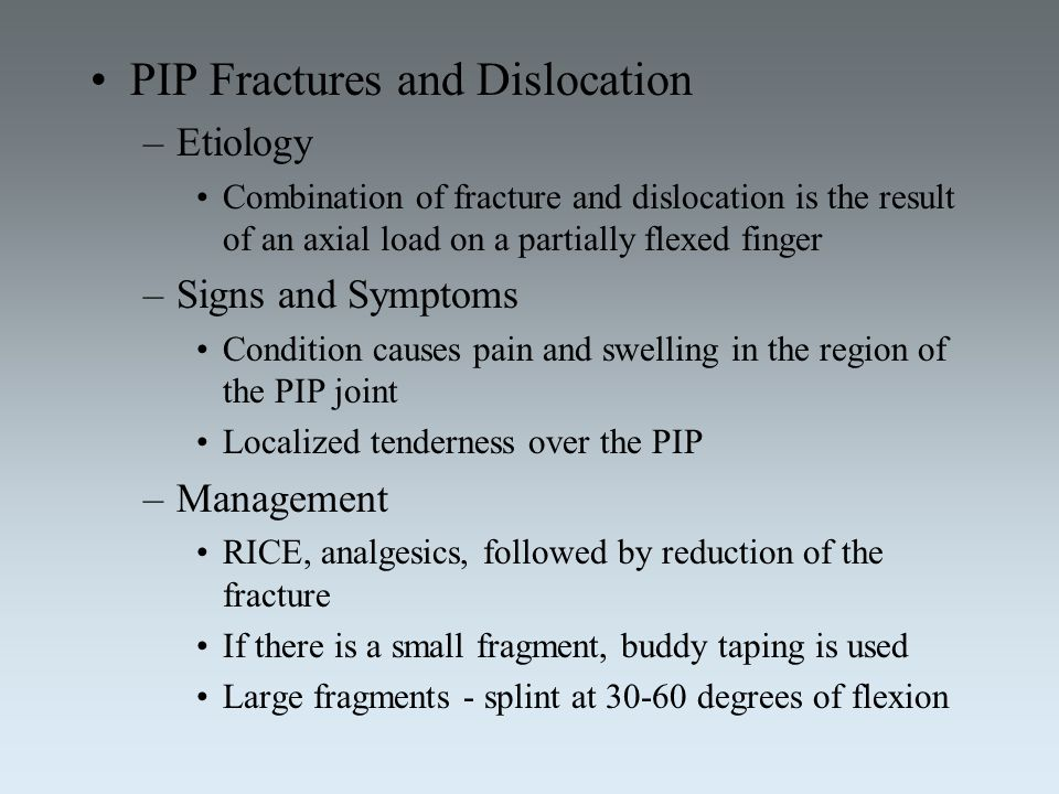 PIP Fractures and Dislocation –Etiology Combination of fracture and dislocation is the result of an axial load on a partially flexed finger –Signs and