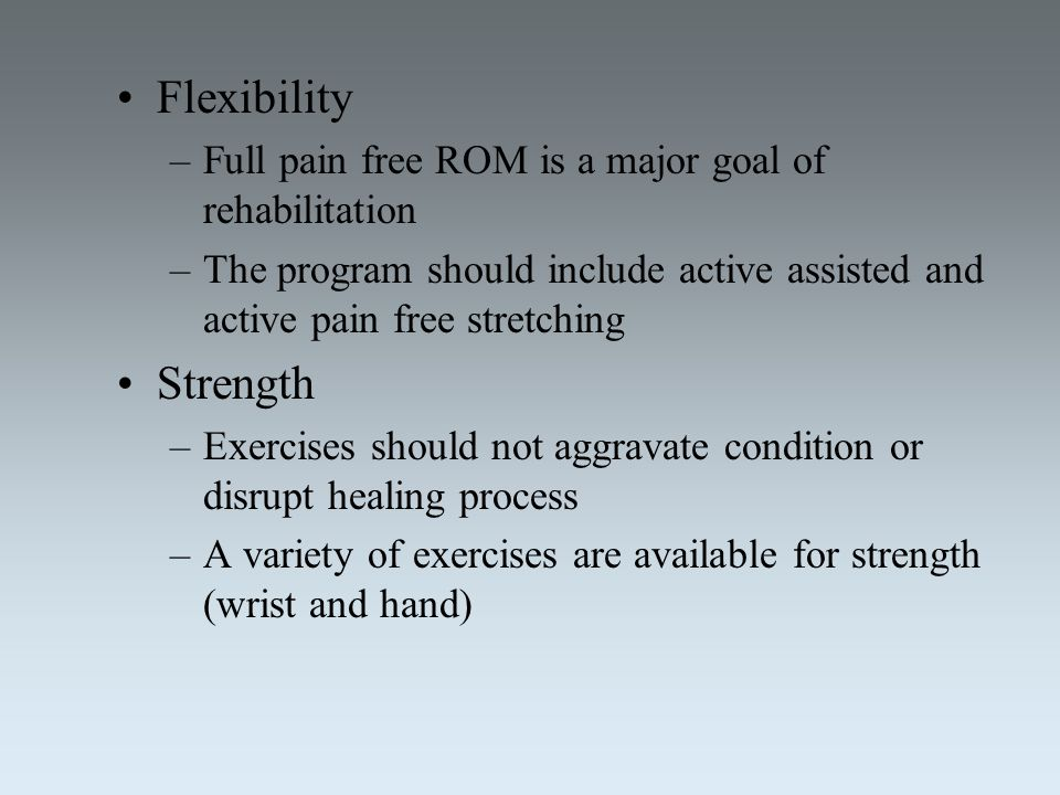 Flexibility –Full pain free ROM is a major goal of rehabilitation –The program should include active assisted and active pain free stretching Strength