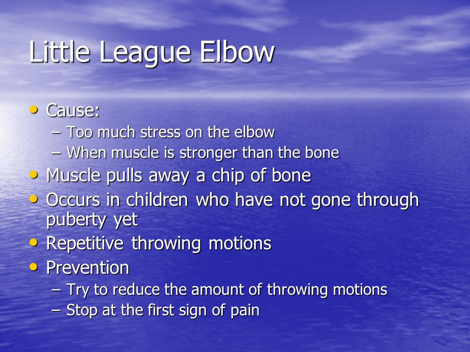 Little League Elbow Cause: Cause: –Too much stress on the elbow –When muscle is stronger than the bone Muscle pulls away a chip of bone Muscle pulls away a chip of bone Occurs in children who have not gone through puberty yet Occurs in children who have not gone through puberty yet Repetitive throwing motions Repetitive throwing motions Prevention Prevention –Try to reduce the amount of throwing motions –Stop at the first sign of pain