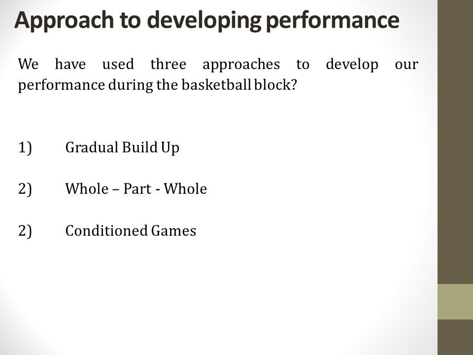 Approach to developing performance We have used three approaches to develop our performance during the basketball block? 1)Gradual Build Up 2)Whole –