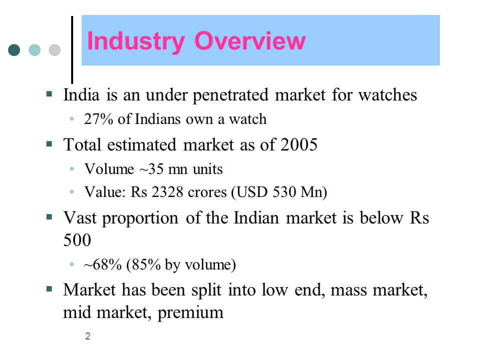 2 Industry Overview  India is an under penetrated market for watches 27% of Indians own a watch  Total estimated market as of 2005 Volume ~35 mn units Value: Rs 2328 crores (USD 530 Mn)  Vast proportion of the Indian market is below Rs 500 ~68% (85% by volume)  Market has been split into low end, mass market, mid market, premium
