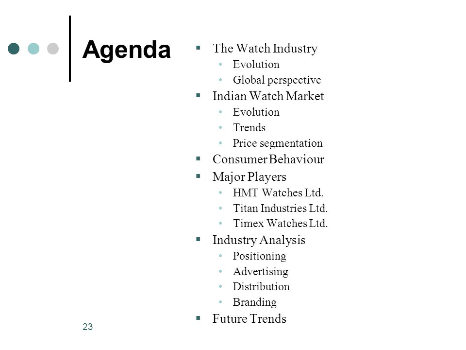 23 Agenda  The Watch Industry Evolution Global perspective  Indian Watch Market Evolution Trends Price segmentation  Consumer Behaviour  Major Players HMT Watches Ltd.