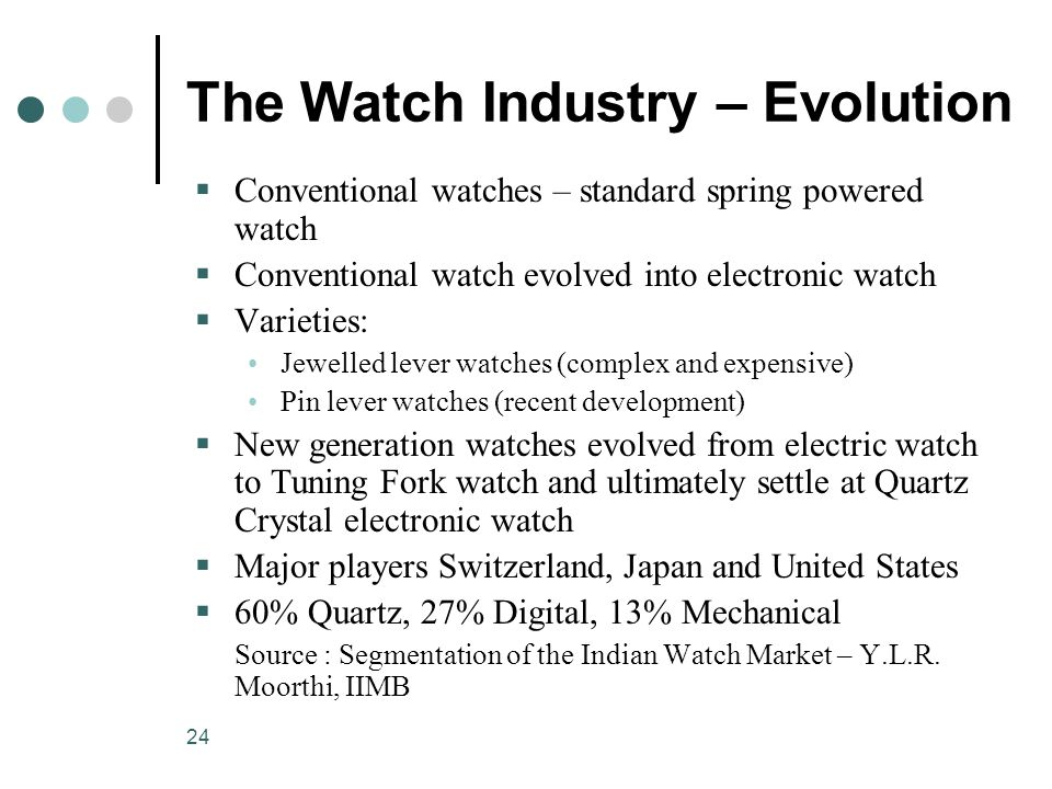 24 The Watch Industry – Evolution  Conventional watches – standard spring powered watch  Conventional watch evolved into electronic watch  Varieties: Jewelled lever watches (complex and expensive) Pin lever watches (recent development)  New generation watches evolved from electric watch to Tuning Fork watch and ultimately settle at Quartz Crystal electronic watch  Major players Switzerland, Japan and United States  60% Quartz, 27% Digital, 13% Mechanical Source : Segmentation of the Indian Watch Market – Y.L.R.