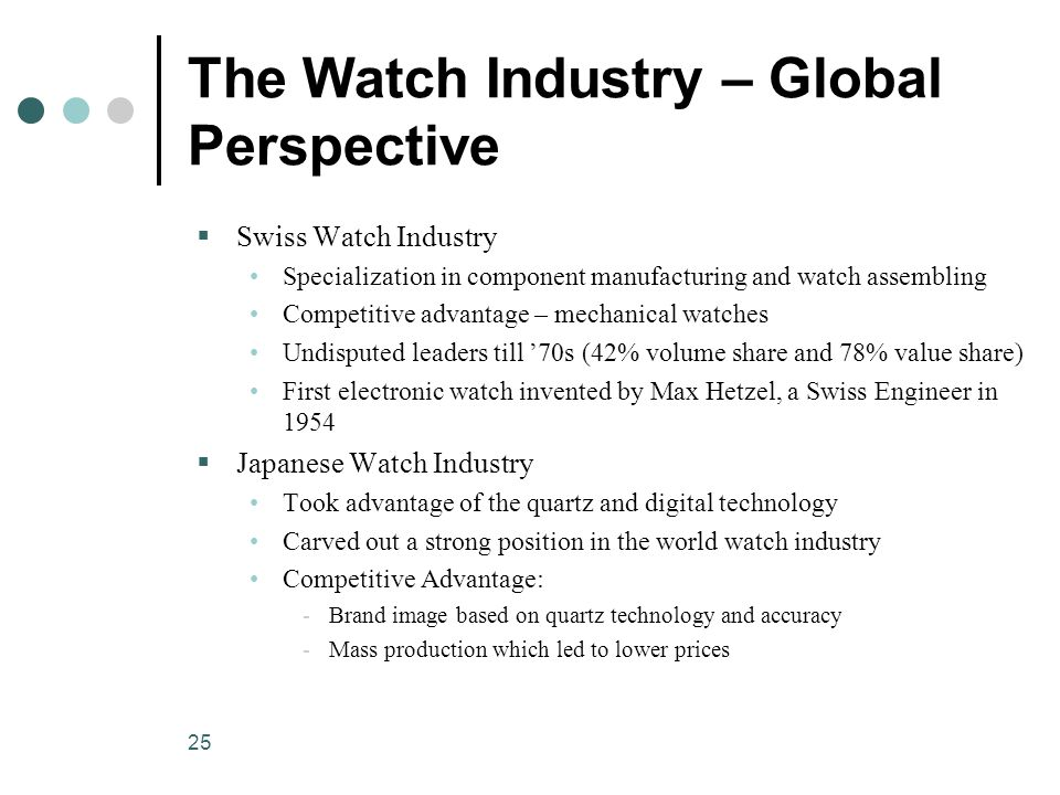25 The Watch Industry – Global Perspective  Swiss Watch Industry Specialization in component manufacturing and watch assembling Competitive advantage – mechanical watches Undisputed leaders till '70s (42% volume share and 78% value share) First electronic watch invented by Max Hetzel, a Swiss Engineer in 1954  Japanese Watch Industry Took advantage of the quartz and digital technology Carved out a strong position in the world watch industry Competitive Advantage: ­Brand image based on quartz technology and accuracy ­Mass production which led to lower prices