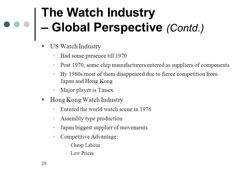 26 The Watch Industry – Global Perspective (Contd.)  US Watch Industry Had some presence till 1970 Post 1970, some chip manufacturers entered as suppliers of components By 1980s most of them disappeared due to fierce competition from Japan and Hong Kong Major player is Timex  Hong Kong Watch Industry Entered the world watch scene in 1976 Assembly type production Japan biggest supplier of movements Competitive Advantage: ­Cheap Labour ­Low Prices