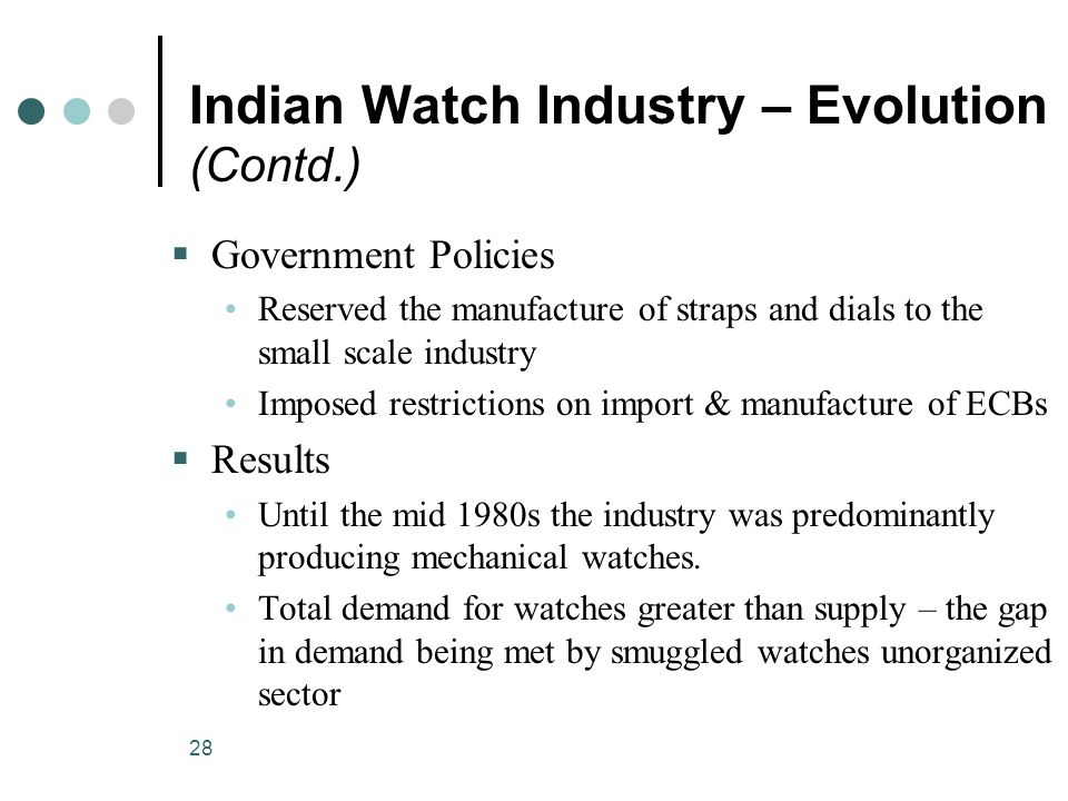 28 Indian Watch Industry – Evolution (Contd.)  Government Policies Reserved the manufacture of straps and dials to the small scale industry Imposed restrictions on import & manufacture of ECBs  Results Until the mid 1980s the industry was predominantly producing mechanical watches.