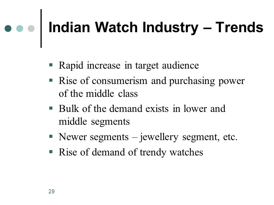 29 Indian Watch Industry – Trends  Rapid increase in target audience  Rise of consumerism and purchasing power of the middle class  Bulk of the demand exists in lower and middle segments  Newer segments – jewellery segment, etc.