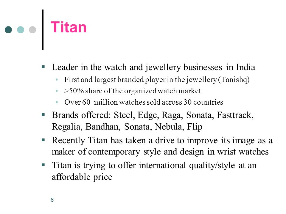 6 Titan  Leader in the watch and jewellery businesses in India First and largest branded player in the jewellery (Tanishq) >50% share of the organized watch market Over 60 million watches sold across 30 countries  Brands offered: Steel, Edge, Raga, Sonata, Fasttrack, Regalia, Bandhan, Sonata, Nebula, Flip  Recently Titan has taken a drive to improve its image as a maker of contemporary style and design in wrist watches  Titan is trying to offer international quality/style at an affordable price