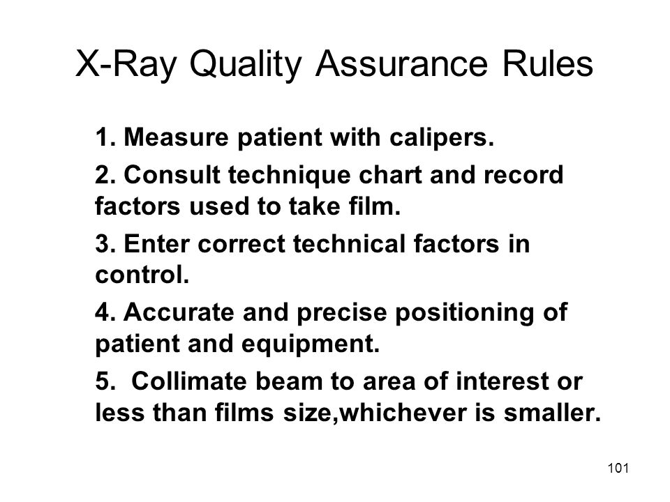 101 X-Ray Quality Assurance Rules 1. Measure patient with calipers. 2. Consult technique chart and record factors used to take film. 3. Enter correct
