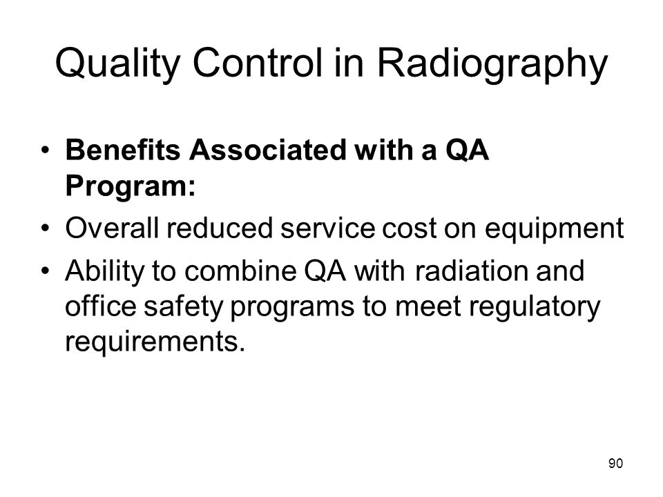 90 Quality Control in Radiography Benefits Associated with a QA Program: Overall reduced service cost on equipment Ability to combine QA with radiatio