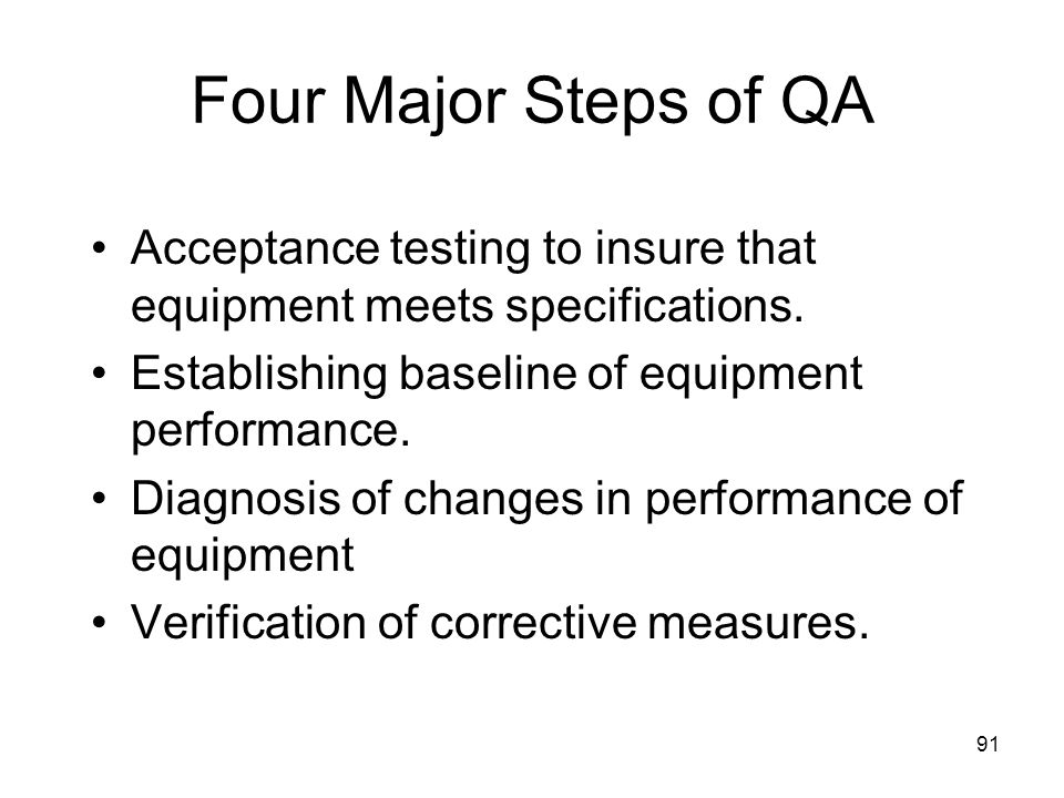 91 Four Major Steps of QA Acceptance testing to insure that equipment meets specifications. Establishing baseline of equipment performance. Diagnosis
