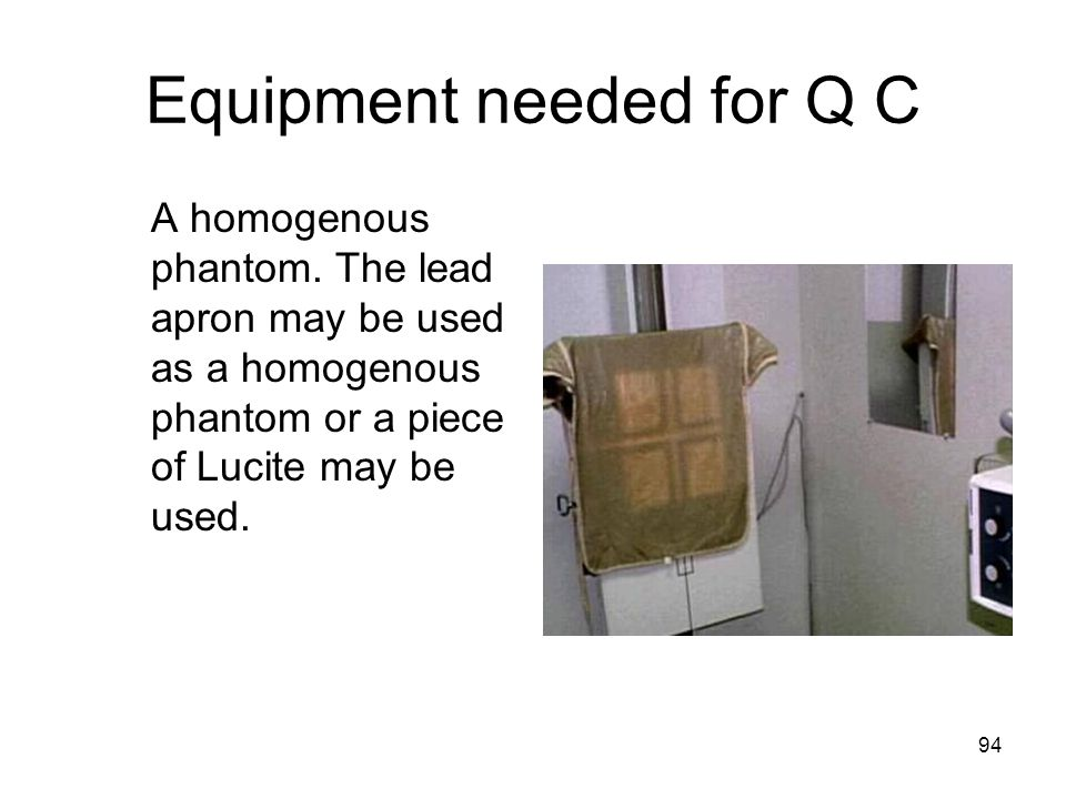 94 Equipment needed for Q C A homogenous phantom. The lead apron may be used as a homogenous phantom or a piece of Lucite may be used.