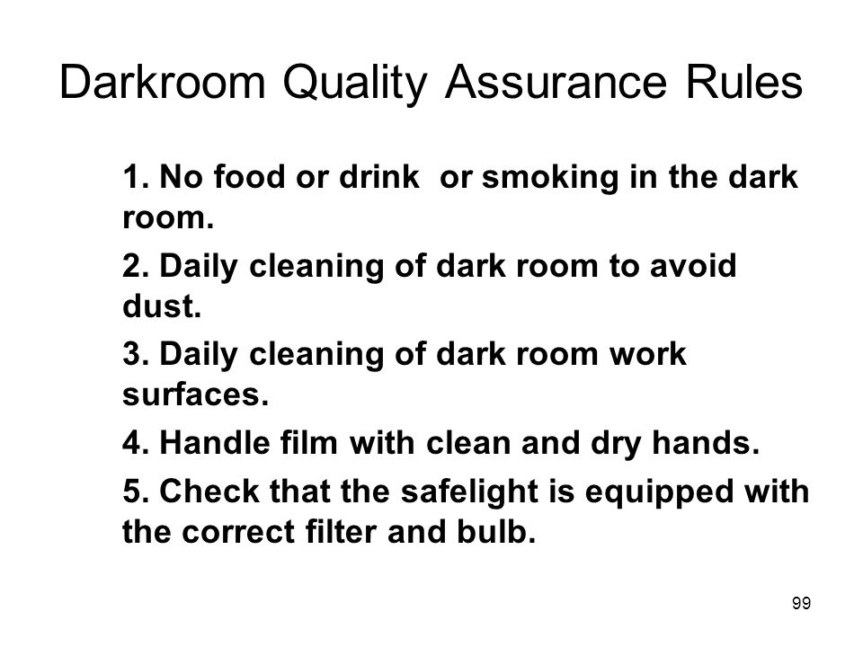 99 Darkroom Quality Assurance Rules 1. No food or drink or smoking in the dark room. 2. Daily cleaning of dark room to avoid dust. 3. Daily cleaning o