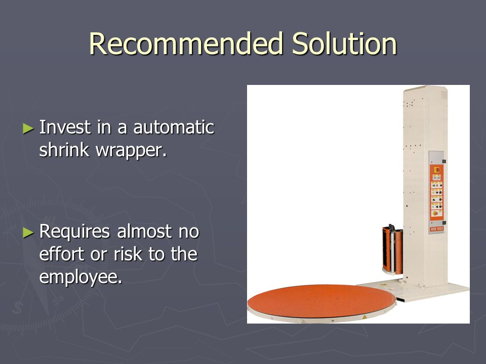 Recommended Solution ► Invest in a automatic shrink wrapper.