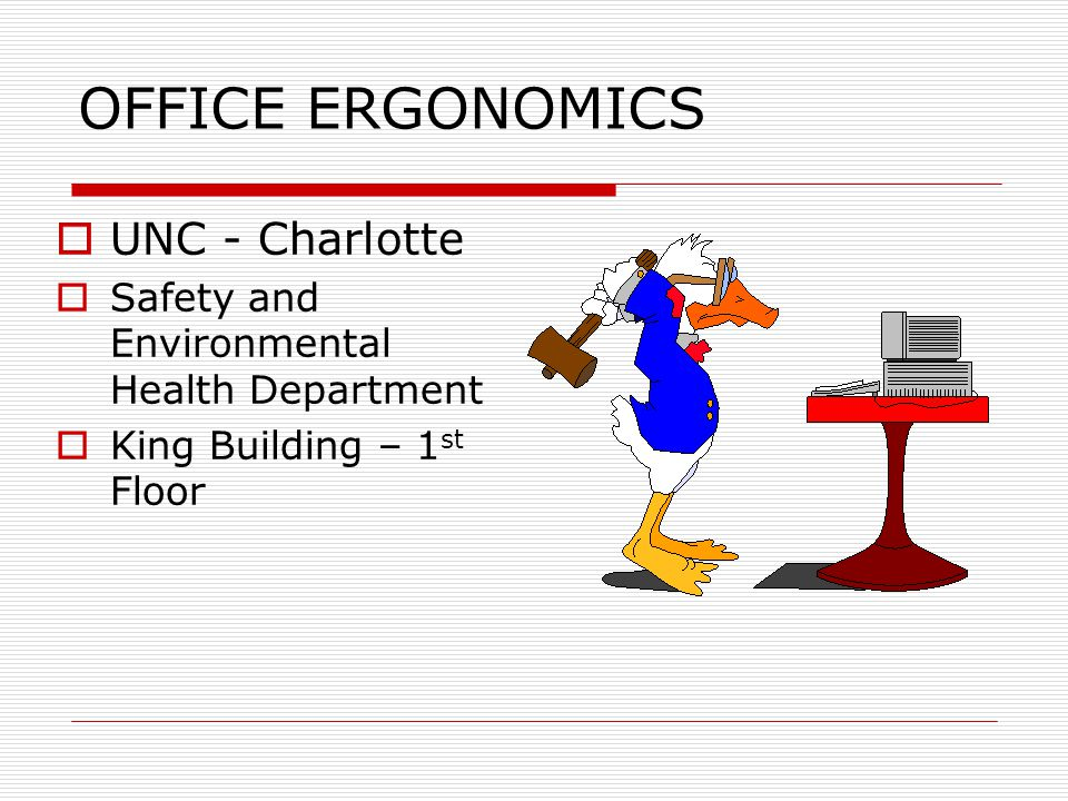 OFFICE ERGONOMICS  UNC - Charlotte  Safety and Environmental Health Department  King Building – 1 st Floor