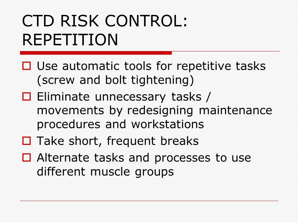CTD RISK CONTROL: REPETITION  Use automatic tools for repetitive tasks (screw and bolt tightening)  Eliminate unnecessary tasks / movements by redes