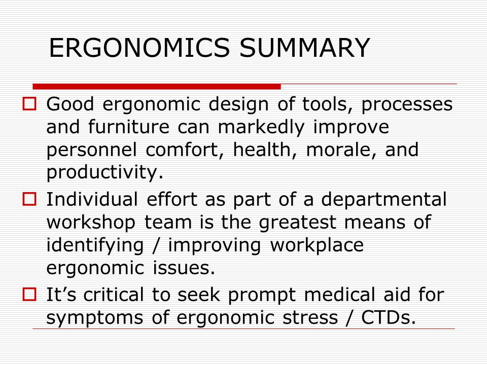 ERGONOMICS SUMMARY  Good ergonomic design of tools, processes and furniture can markedly improve personnel comfort, health, morale, and productivity.