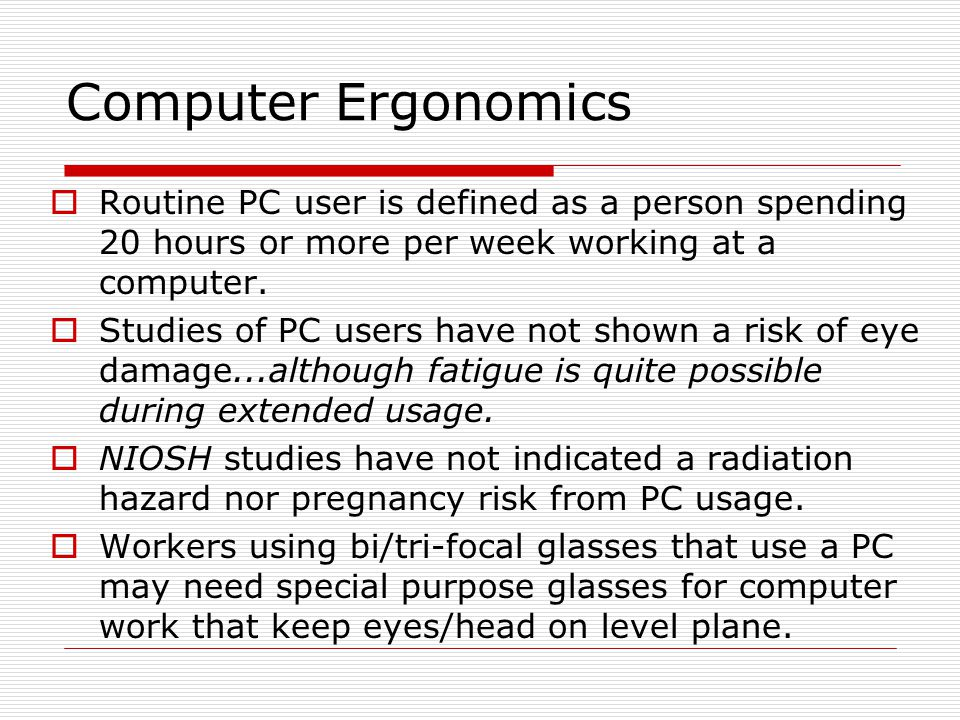 Computer Ergonomics  Routine PC user is defined as a person spending 20 hours or more per week working at a computer.  Studies of PC users have not