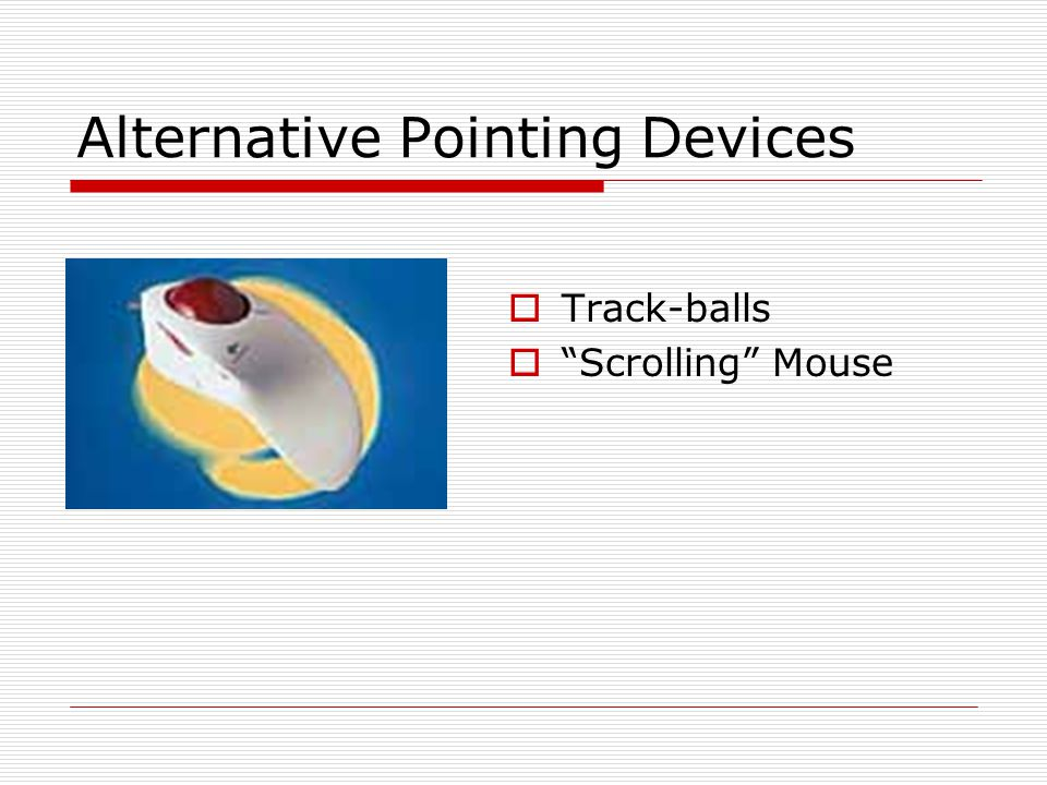 Alternative Pointing Devices  Track-balls  Scrolling Mouse