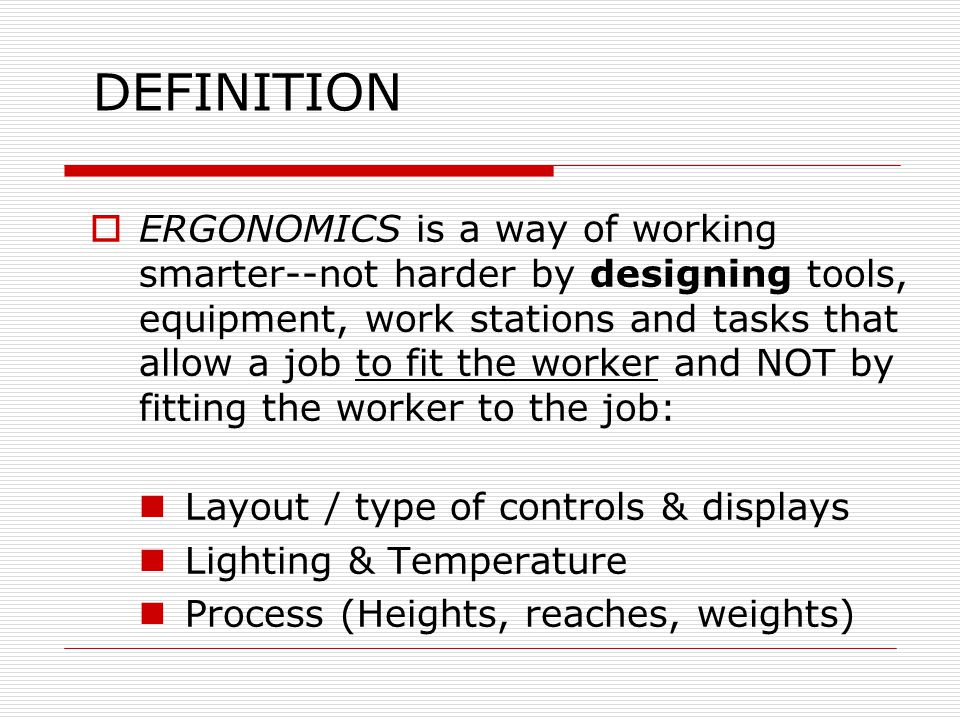 DEFINITION  ERGONOMICS is a way of working smarter--not harder by designing tools, equipment, work stations and tasks that allow a job to fit the wor